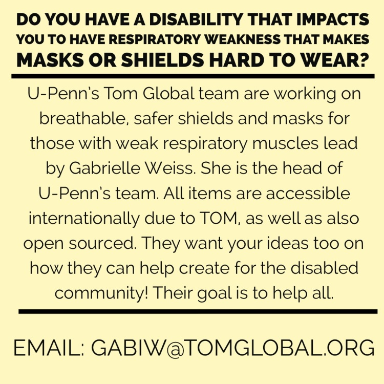 Image Description:  Do you have a disability that impacts you to have respiratory weakness that makes masks or shields hard to wear?  U-Penn's Tom Global team are working on breathable, safer shields and masks for those with weak respiratory muscles lead by Gabrielle Weiss. She is the head of U-Penn's team. All items are accessible internationally due to TOM, as well as also open sourced. They want your ideas too on how they can help create for the disabled community! Their goal is to help all.  Email: gabiw@tomglobal.org