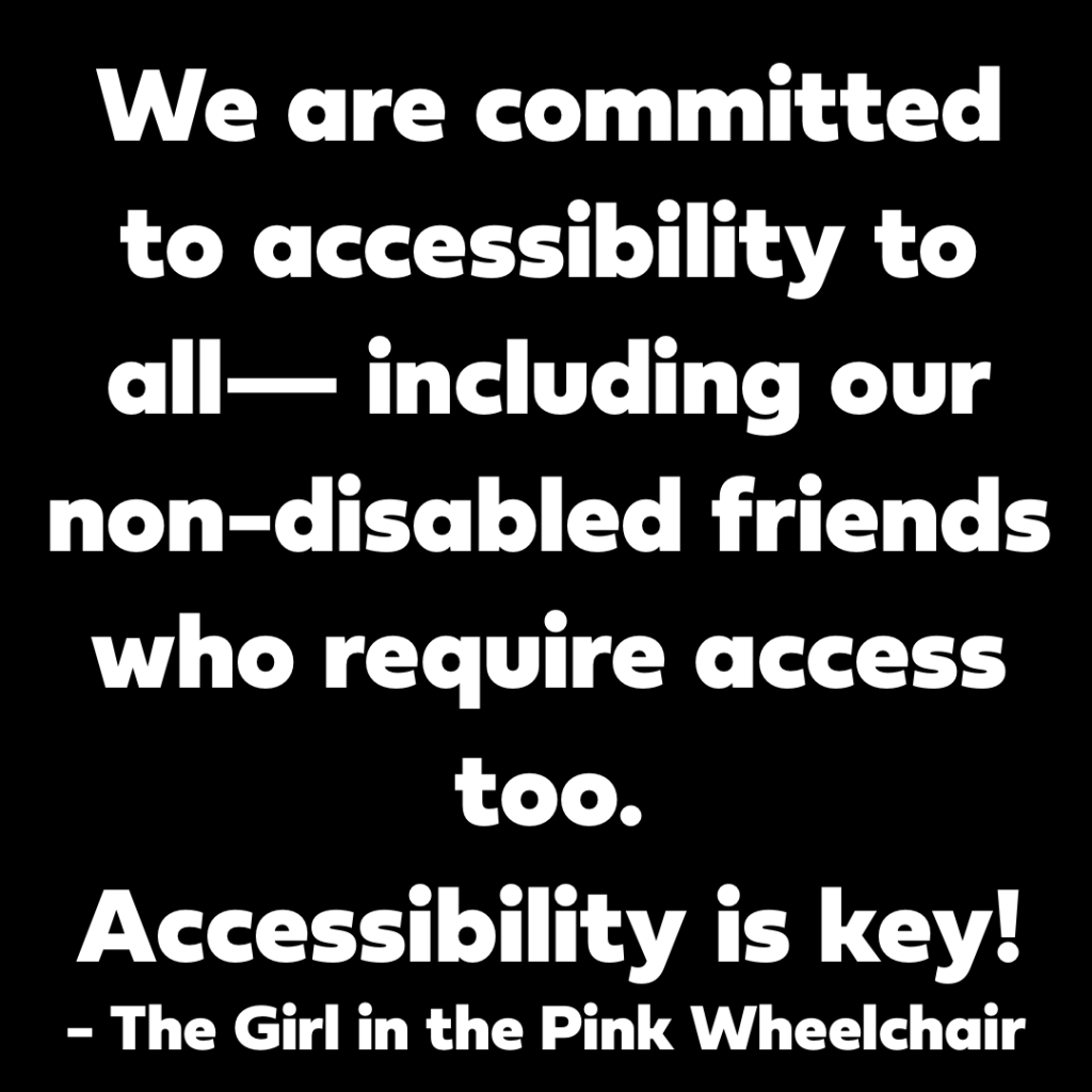 It's a box with text. The text reads:  We are committed to accessibility to all— including our non-disabled friends who require access access too. Accessibility is key~ - The Girl in the Pink Wheechair