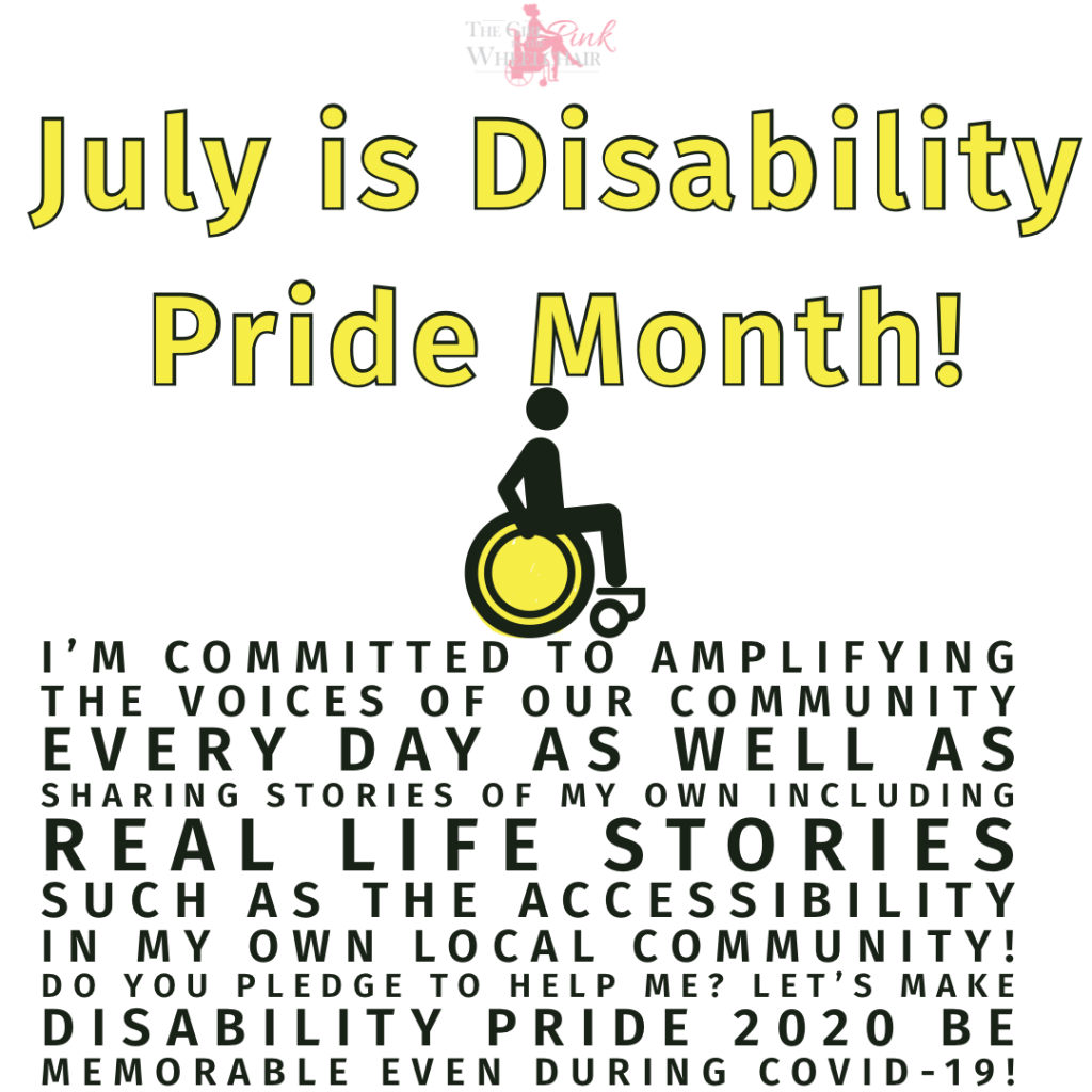 Logo for The Girl in the Pink Wheelchair: text reads The Girl in the Pink Wheelchair, woman is posed, legs crossed, arms crossed and the wheelchair is pink  July is Disability Pride Month!  Black wheelchair, arms on wheels and the wheels is yellow  I'm committed to amplifying the voices of our community every day as well as sharing stories of my own including real life stories such as the accessibility in my own local community! Do you pledge to help me? Let's make Disability Pride 2020 be memorable even during COVID-19!