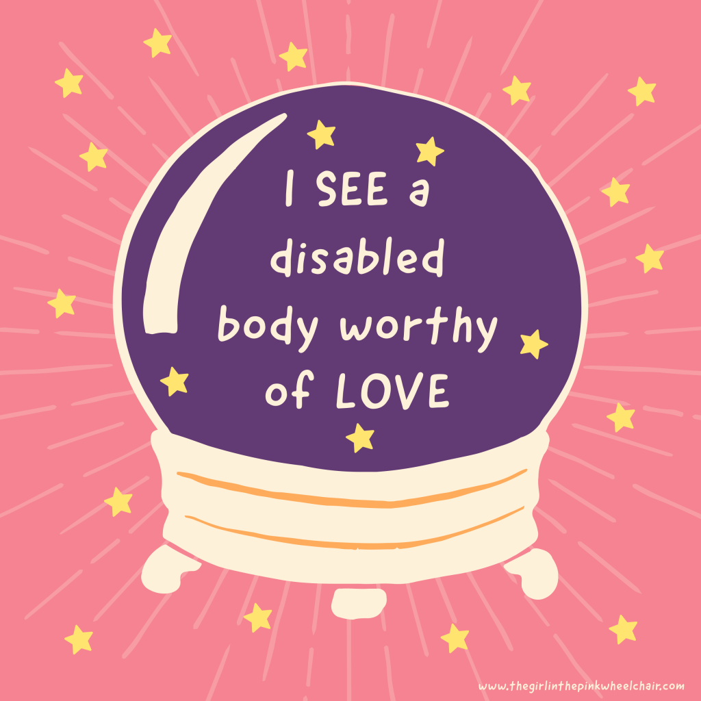 "It's a crystal ball that's purple with stars. On the crystal ball that has text that reads, ""I SEE a disabled body worthy of LOVE."" The background is pink with stars on the back. At the bottom of the photo is www.thegirlinthepinkwheelchair.com"