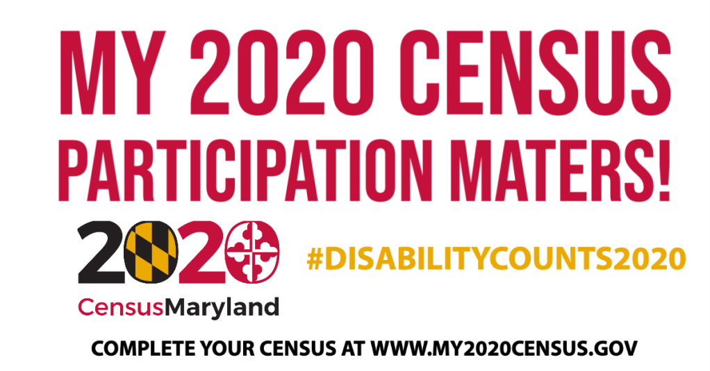 "My 2020 Census Participation Matters!  2020 Census Maryland logo; 2020 is decorated with the MD flag. It has black and orange patches. The second patch has red and white shapes. Underneath reads, ""Census Maryland.  #DisabilityCounts2020  Complete your census at www.my2020census.gov"
