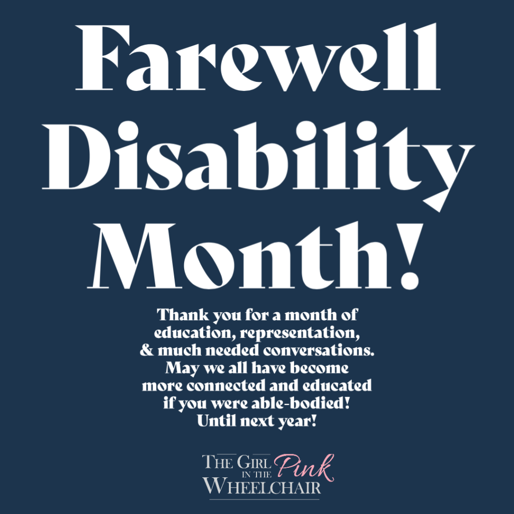 Disability Pride Month! Thank you for a month of education, representation, & much needed conversations. May we all have become more connected and educated if you were able-bodied! Until next year! The Girl in the Pink Wheelchair (text logo)