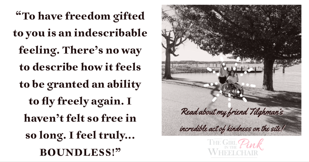 """There's a quote to the left of the image that reads, """"To have freedom gifted to you is an indescribable feeling. There's no way to describe how it feels to be granted an ability to fly freely again. I haven't felt so free in so long. I feel truly… BOUNDLESS!"""" To the right is a photo of Dominique. She's in her manual chair. It's a sepia photo. The background has trees. There is a body of water. Underneath is a quote that reads, """"Read about my friend Tilghman's incredible act of kindness on the site!"""" Underneath is a text logo that says """"The Girl in the Pink Wheelchair."""""""