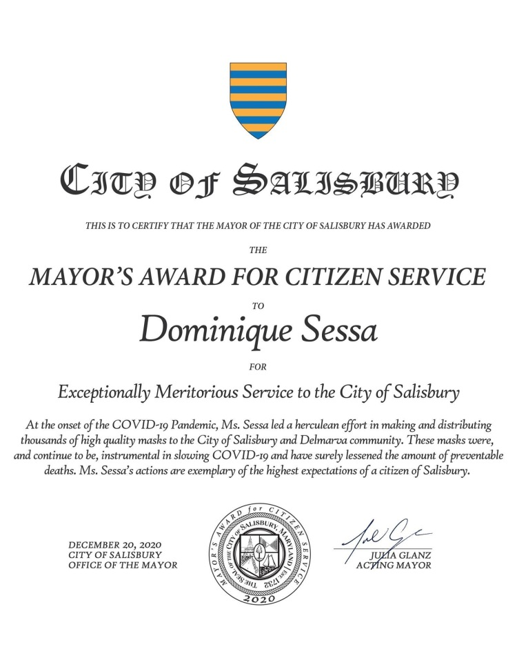 CITY OF SALISBURY  THIS IS TO CERTIFY THAT THE MAYOR OF THE CITY OF SALISBURY HAS AWARDED  THE  MAYOR'S AWARD FOR CITIZEN SERVICE  TO Dominique Sessa  FOR  Exceptionally Meritorious Service to the City of Salisbury  At the onset of the COVID-19 Pandemic, Ms. Sessa led a herculean effort in making and distributing thousands of high quality masks to the City of Salisbury and Delmarva community. These masks were, and continue to be, instrumental in slowing COVID-19 and have surely lessened the amount of preventable deaths. Ms. Sessa's actions are exemplary of the highest expectations of a citizen of Salisbury.  DECEMBER 20, 2020 CITY OF SALISBURY OFFICE OF THE MAYOR  for CALZE WARD CITY UISBU SURY, MARYLAND THE SEAL 2020  JULIA ACTING MAYOR