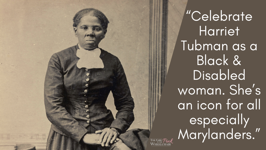 """To the left is Harriet Tubman. She is a Black woman. She is looking at the camera. She is not smiling, but looks direct and pensive. She is wearing a Victorian outfit. Her hands are crossed together. To the right is text that reads: """"Celebrate Harriet Tubman as a Black & Disabled woman. She's an icon for all especially Marylanders."""" logo at bottom"""